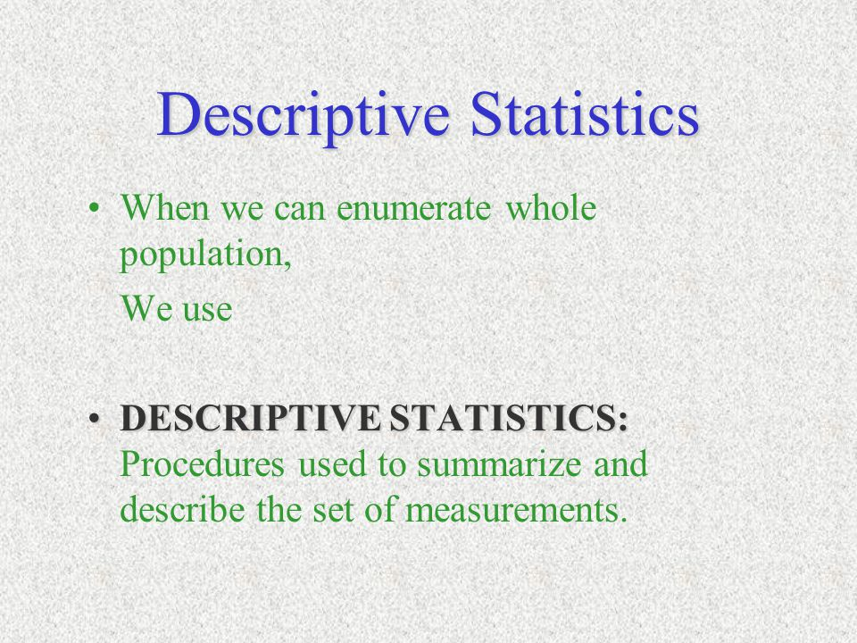 Descriptive Statistics When we can enumerate whole population, We use DESCRIPTIVE STATISTICS:DESCRIPTIVE STATISTICS: Procedures used to summarize and