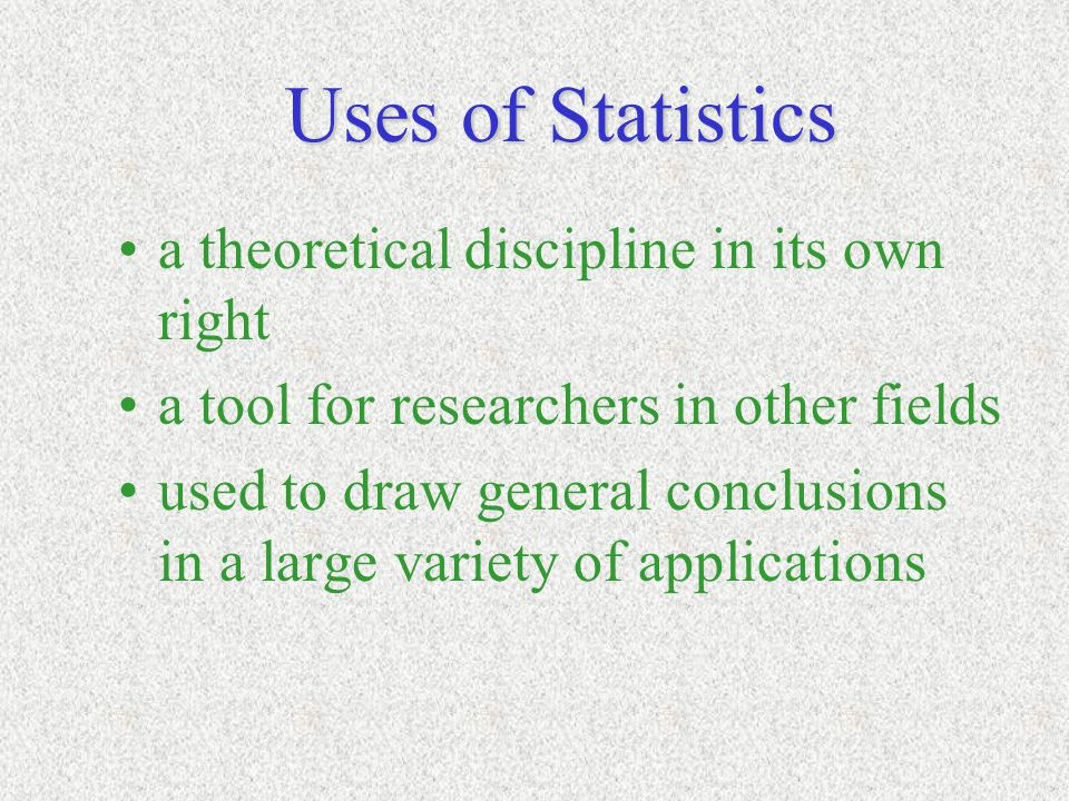 Uses of Statistics a theoretical discipline in its own right a tool for researchers in other fields used to draw general conclusions in a large variet