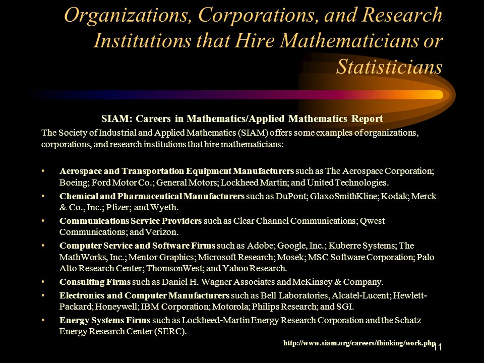 Organizations, Corporations, and Research Institutions that Hire Mathematicians or Statisticians SIAM: Careers in Mathematics/Applied Mathematics Report The Society of Industrial and Applied Mathematics (SIAM) offers some examples of organizations, corporations, and research institutions that hire mathematicians: Aerospace and Transportation Equipment Manufacturers such as The Aerospace Corporation; Boeing; Ford Motor Co.; General Motors; Lockheed Martin; and United Technologies.