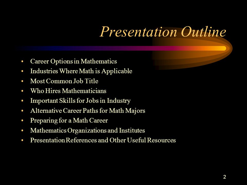 2 Presentation Outline Career Options in Mathematics Industries Where Math is Applicable Most Common Job Title Who Hires Mathematicians Important Skills for Jobs in Industry Alternative Career Paths for Math Majors Preparing for a Math Career Mathematics Organizations and Institutes Presentation References and Other Useful Resources