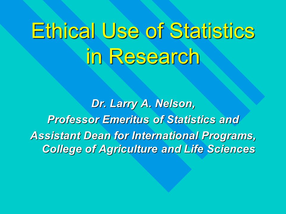 Ethical Use of Statistics in Research Dr. Larry A.
