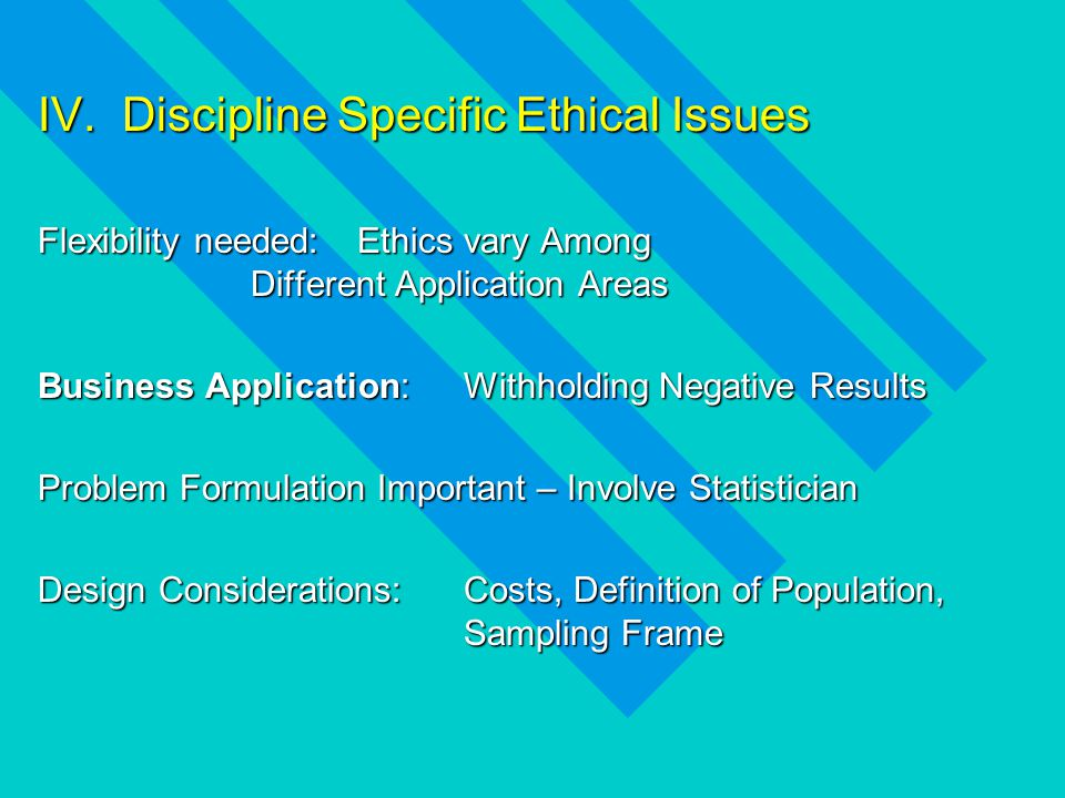 IV. Discipline Specific Ethical Issues Flexibility needed: Ethics vary Among Different Application Areas Business Application:Withholding Negative Res