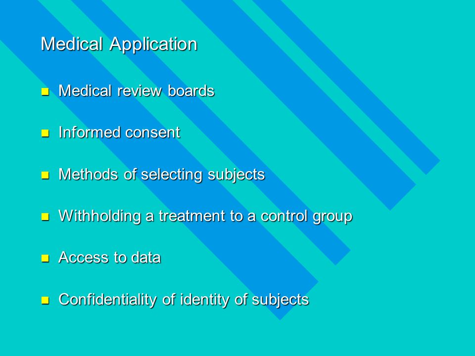Medical Application Medical review boards Medical review boards Informed consent Informed consent Methods of selecting subjects Methods of selecting subjects Withholding a treatment to a control group Withholding a treatment to a control group Access to data Access to data Confidentiality of identity of subjects Confidentiality of identity of subjects
