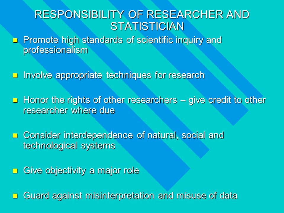 RESPONSIBILITY OF RESEARCHER AND STATISTICIAN Promote high standards of scientific inquiry and professionalism Promote high standards of scientific inquiry and professionalism Involve appropriate techniques for research Involve appropriate techniques for research Honor the rights of other researchers – give credit to other researcher where due Honor the rights of other researchers – give credit to other researcher where due Consider interdependence of natural, social and technological systems Consider interdependence of natural, social and technological systems Give objectivity a major role Give objectivity a major role Guard against misinterpretation and misuse of data Guard against misinterpretation and misuse of data