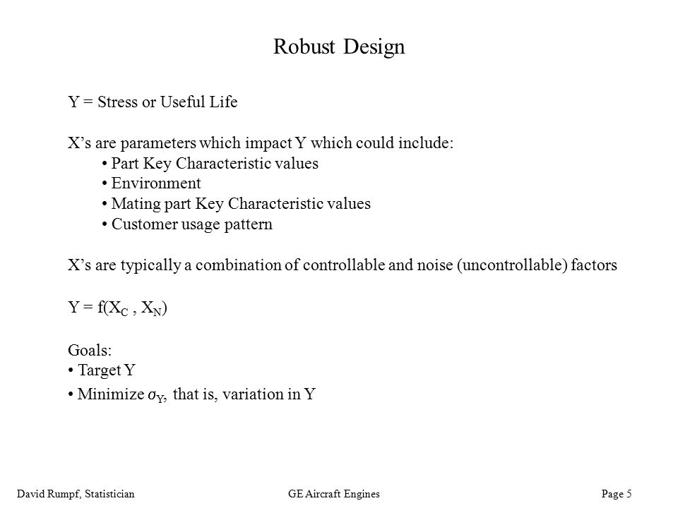 David Rumpf, StatisticianGE Aircraft Engines Page 5 Robust Design Y = Stress or Useful Life X's are parameters which impact Y which could include: Par