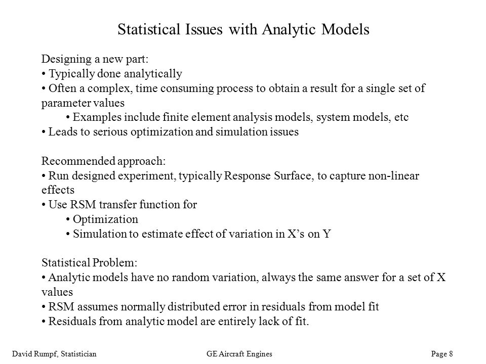 David Rumpf, StatisticianGE Aircraft Engines Page 8 Statistical Issues with Analytic Models Designing a new part: Typically done analytically Often a
