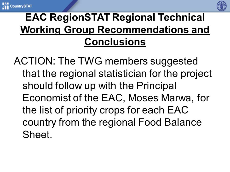 EAC RegionSTAT Regional Technical Working Group Recommendations and Conclusions ACTION: The TWG members suggested that the regional statistician for the project should follow up with the Principal Economist of the EAC, Moses Marwa, for the list of priority crops for each EAC country from the regional Food Balance Sheet.