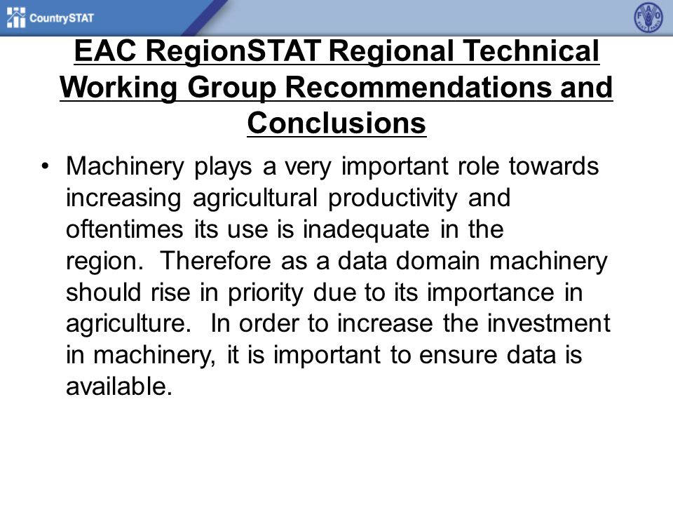 EAC RegionSTAT Regional Technical Working Group Recommendations and Conclusions Machinery plays a very important role towards increasing agricultural productivity and oftentimes its use is inadequate in the region.