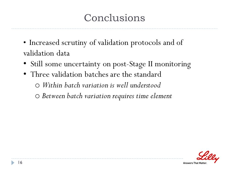 Conclusions 16 Increased scrutiny of validation protocols and of validation data Still some uncertainty on post-Stage II monitoring Three validation batches are the standard o Within batch variation is well understood o Between batch variation requires time element