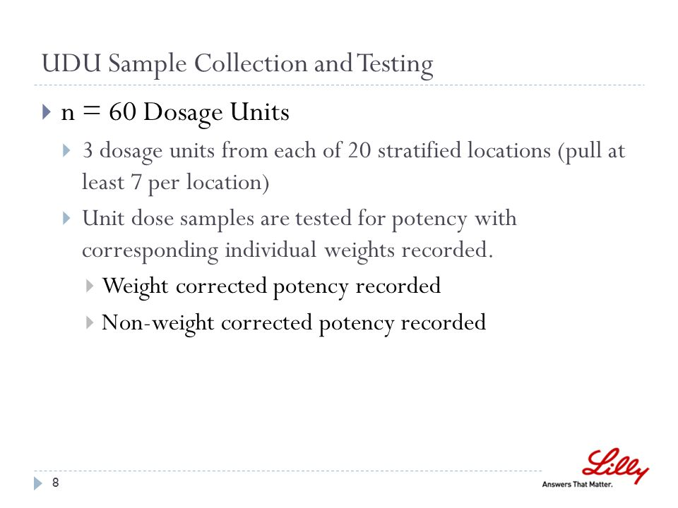 UDU Sample Collection and Testing  n = 60 Dosage Units  3 dosage units from each of 20 stratified locations (pull at least 7 per location)  Unit dose samples are tested for potency with corresponding individual weights recorded.