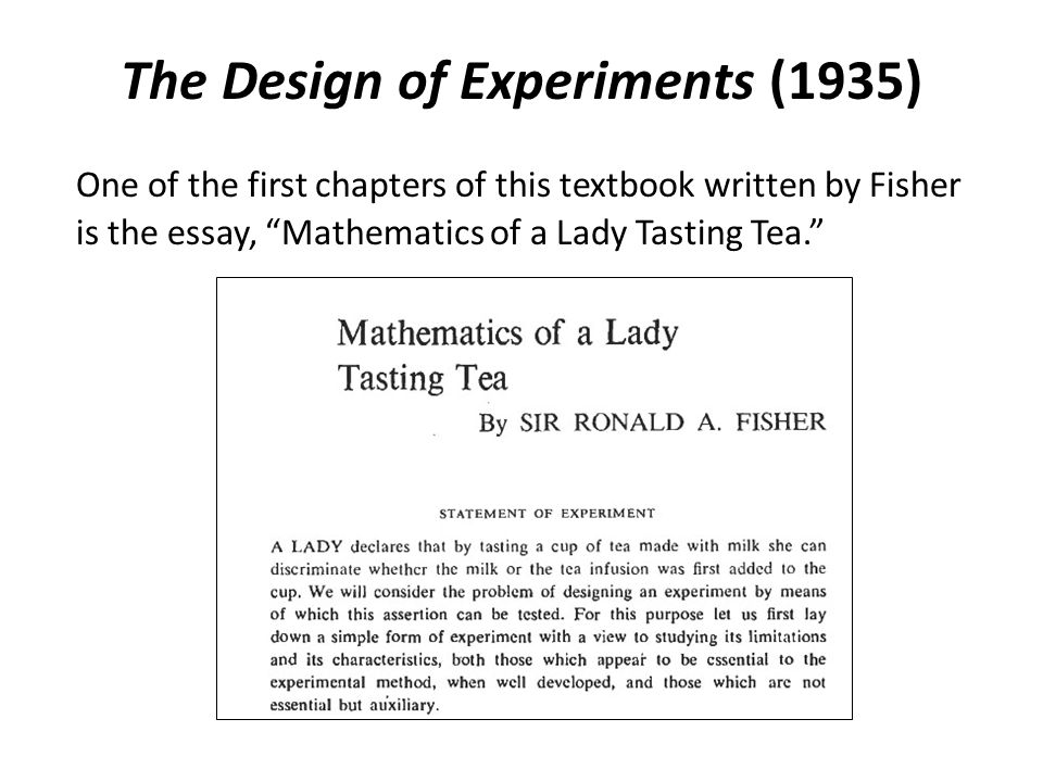"The Design of Experiments (1935) One of the first chapters of this textbook written by Fisher is the essay, ""Mathematics of a Lady Tasting Tea."""