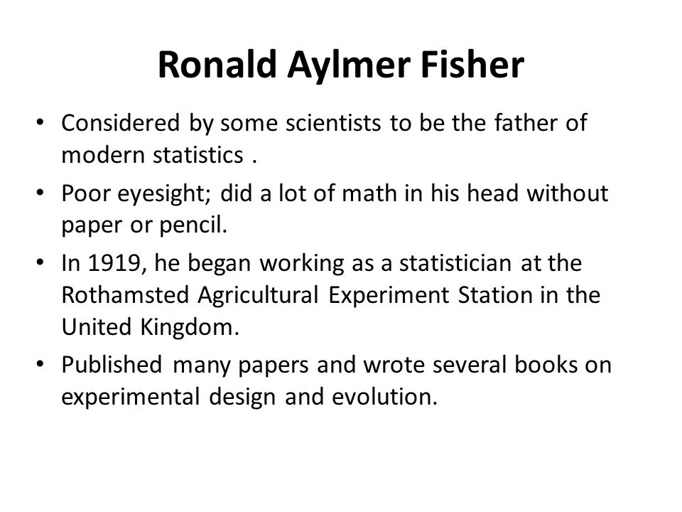 Ronald Aylmer Fisher Considered by some scientists to be the father of modern statistics. Poor eyesight; did a lot of math in his head without paper o