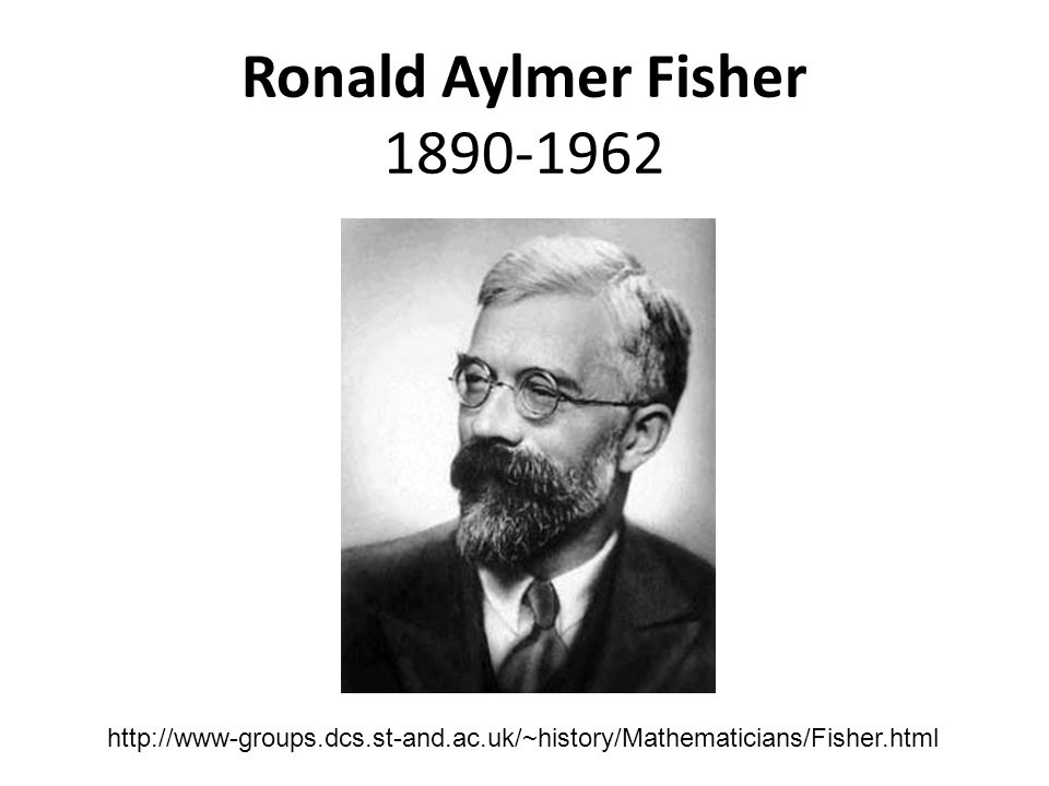 Ronald Aylmer Fisher 1890-1962 http://www-groups.dcs.st-and.ac.uk/~history/Mathematicians/Fisher.html