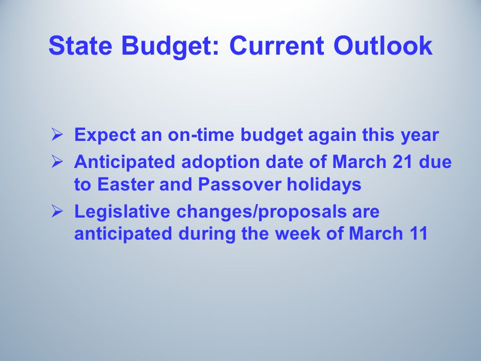 State Budget: Current Outlook  Expect an on-time budget again this year  Anticipated adoption date of March 21 due to Easter and Passover holidays  Legislative changes/proposals are anticipated during the week of March 11