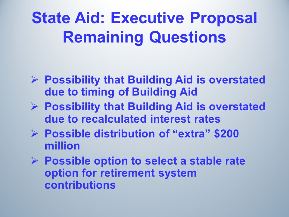 State Aid: Executive Proposal Remaining Questions  Possibility that Building Aid is overstated due to timing of Building Aid  Possibility that Building Aid is overstated due to recalculated interest rates  Possible distribution of extra $200 million  Possible option to select a stable rate option for retirement system contributions