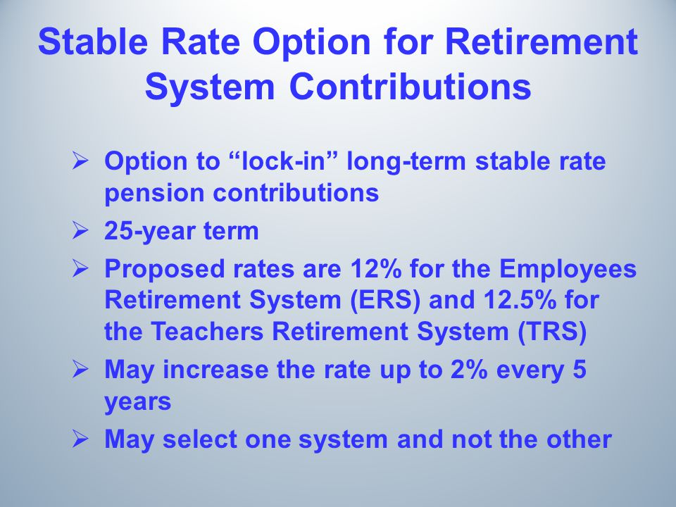 Stable Rate Option for Retirement System Contributions  Option to lock-in long-term stable rate pension contributions  25-year term  Proposed rates are 12% for the Employees Retirement System (ERS) and 12.5% for the Teachers Retirement System (TRS)  May increase the rate up to 2% every 5 years  May select one system and not the other