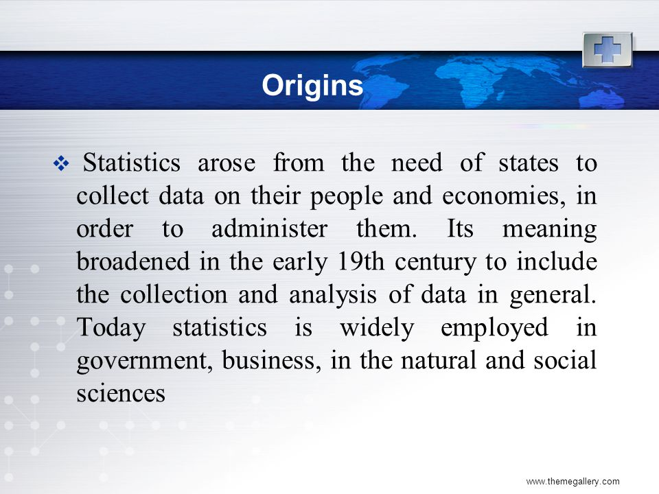 www.themegallery.com Origins  Statistics arose from the need of states to collect data on their people and economies, in order to administer them.