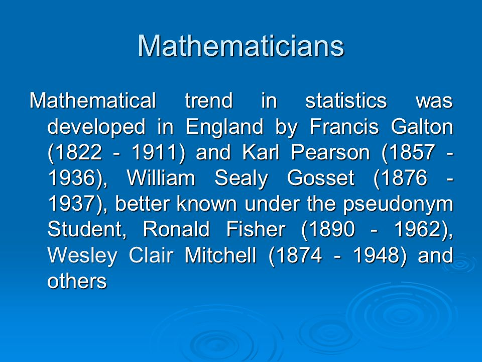 Mathematicians Mathematical trend in statistics was developed in England by Francis Galton (1822 - 1911) and Karl Pearson (1857 - 1936), William Sealy Gosset (1876 - 1937), better known under the pseudonym Student, Ronald Fisher (1890 - 1962), Wesley Clair Mitchell (1874 - 1948) and others