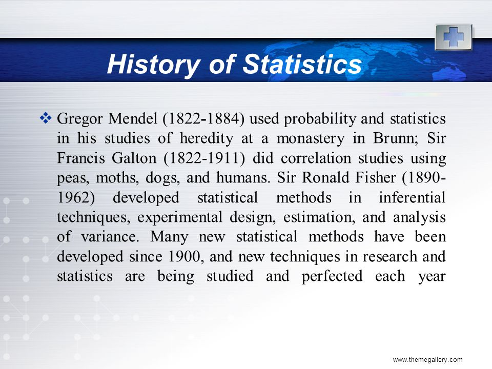 www.themegallery.com History of Statistics  Gregor Mendel (1822-1884) used probability and statistics in his studies of heredity at a monastery in Brunn; Sir Francis Galton (1822-1911) did correlation studies using peas, moths, dogs, and humans.