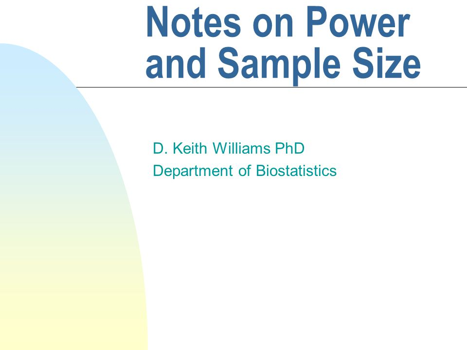 Notes on Power and Sample Size D. Keith Williams PhD Department of Biostatistics