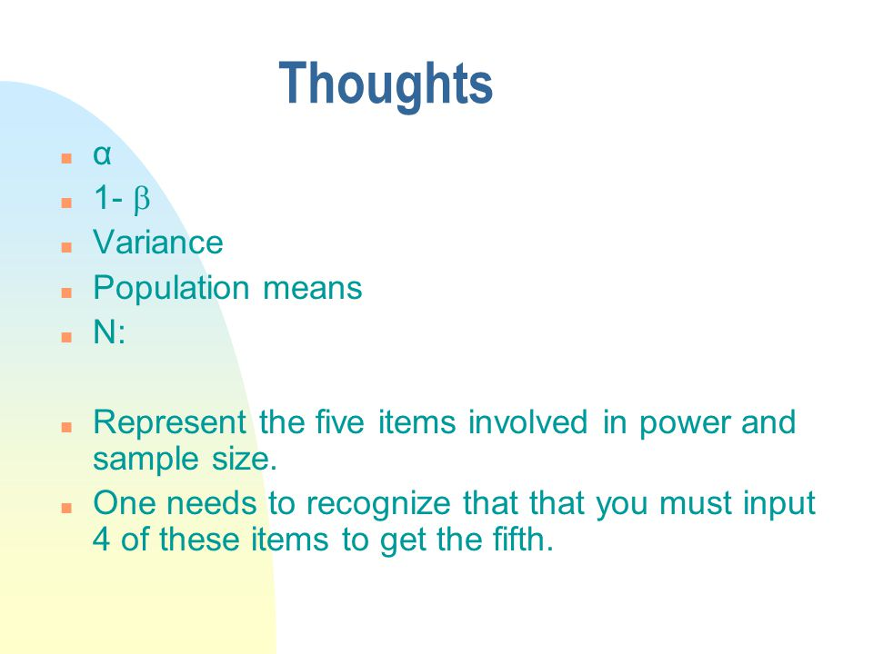 Thoughts n α n 1-  n Variance n Population means n N: n Represent the five items involved in power and sample size.