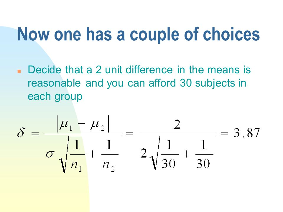 Now one has a couple of choices n Decide that a 2 unit difference in the means is reasonable and you can afford 30 subjects in each group