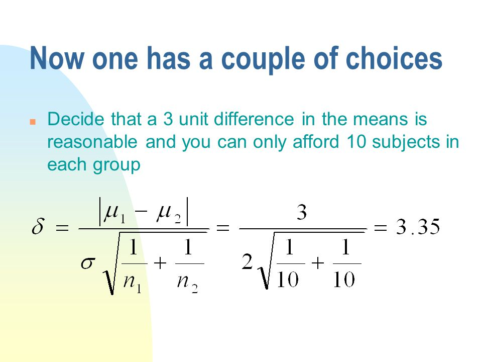Now one has a couple of choices n Decide that a 3 unit difference in the means is reasonable and you can only afford 10 subjects in each group
