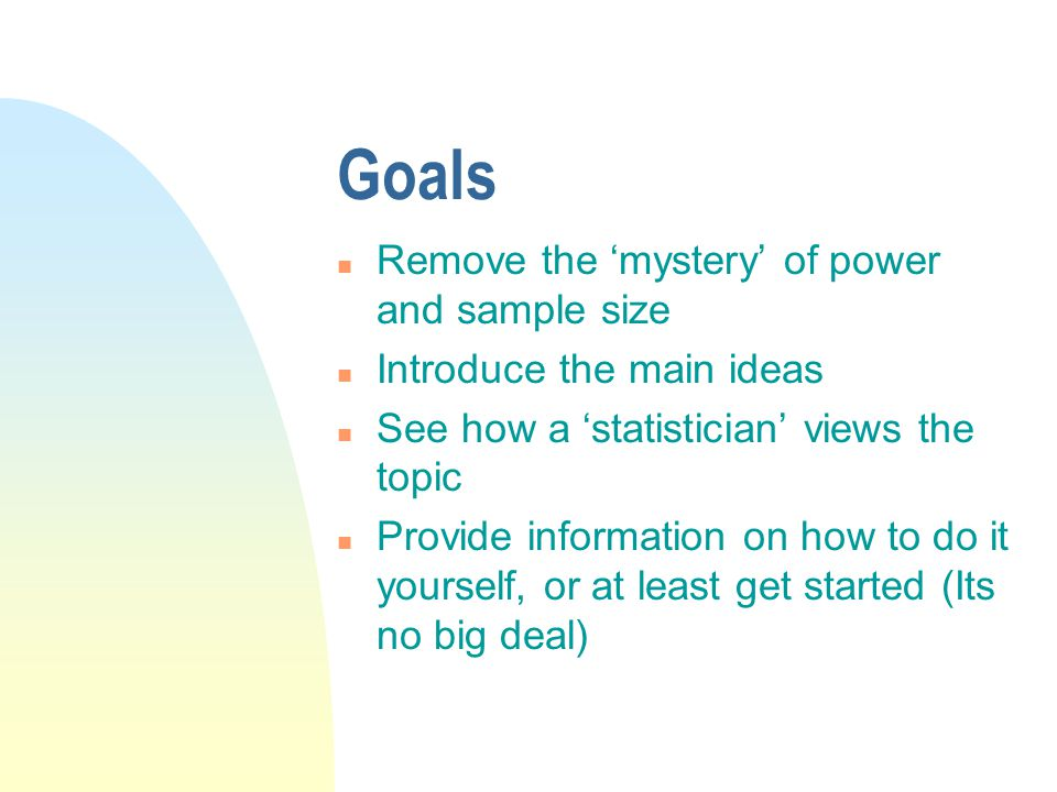 Goals n Remove the 'mystery' of power and sample size n Introduce the main ideas n See how a 'statistician' views the topic n Provide information on how to do it yourself, or at least get started (Its no big deal)