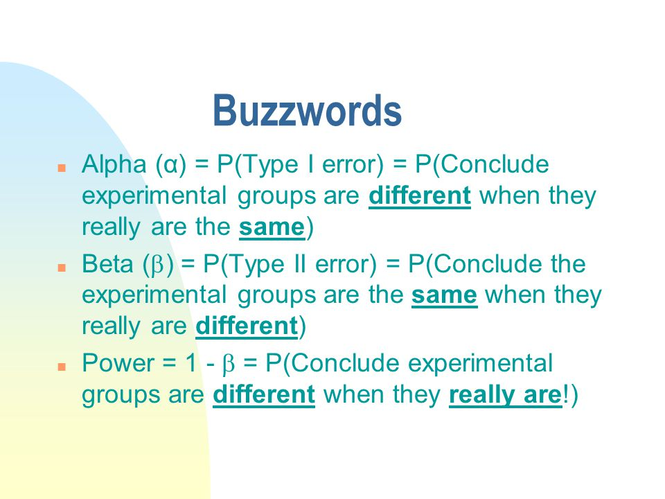 Buzzwords n Alpha (α) = P(Type I error) = P(Conclude experimental groups are different when they really are the same) n Beta (  ) = P(Type II error) = P(Conclude the experimental groups are the same when they really are different) n Power = 1 -  = P(Conclude experimental groups are different when they really are!)