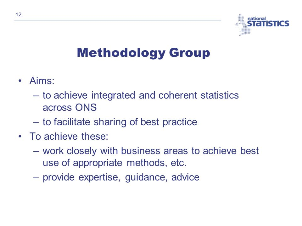 12 Methodology Group Aims: –to achieve integrated and coherent statistics across ONS –to facilitate sharing of best practice To achieve these: –work closely with business areas to achieve best use of appropriate methods, etc.
