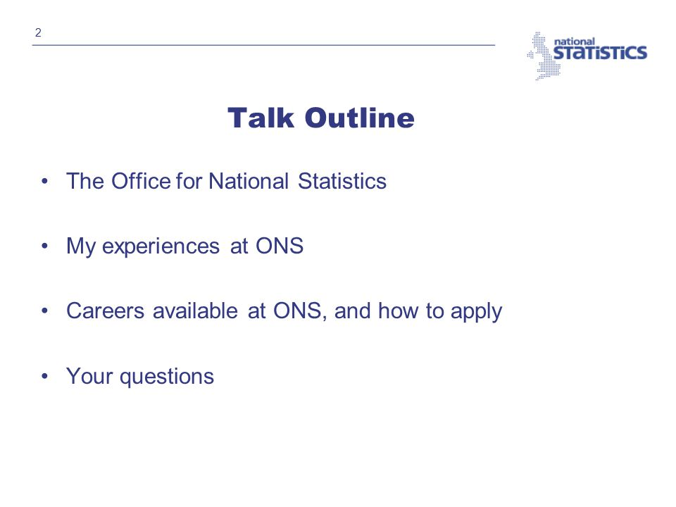 2 Talk Outline The Office for National Statistics My experiences at ONS Careers available at ONS, and how to apply Your questions