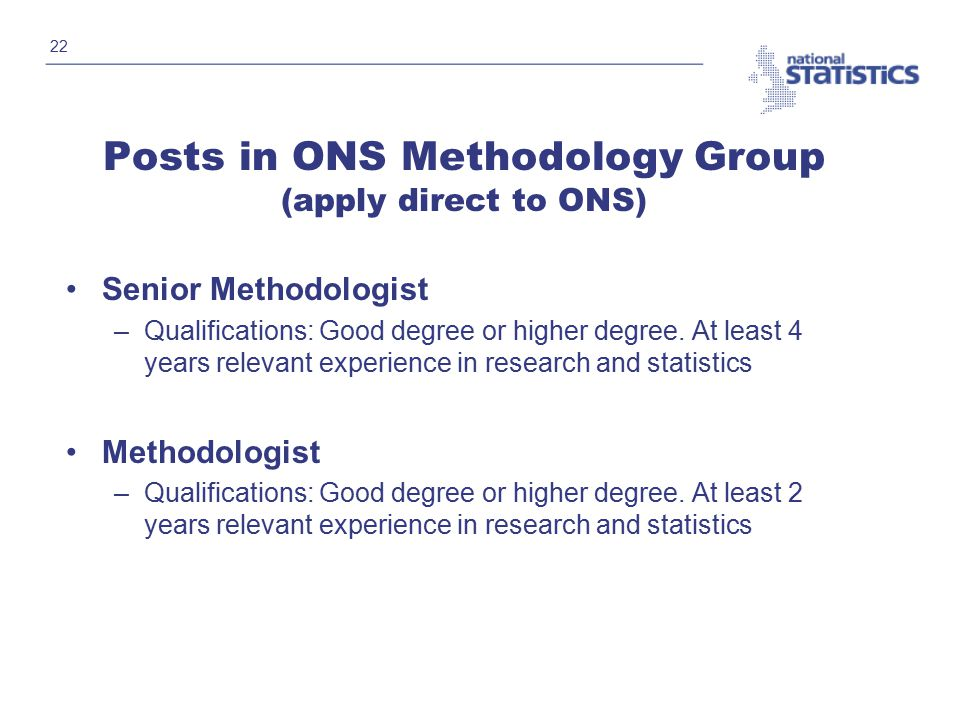 22 Posts in ONS Methodology Group (apply direct to ONS) Senior Methodologist –Qualifications: Good degree or higher degree.