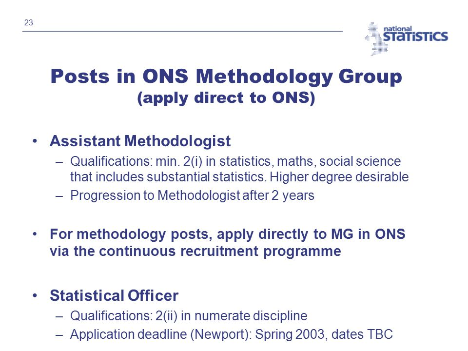 23 Posts in ONS Methodology Group (apply direct to ONS) Assistant Methodologist –Qualifications: min.