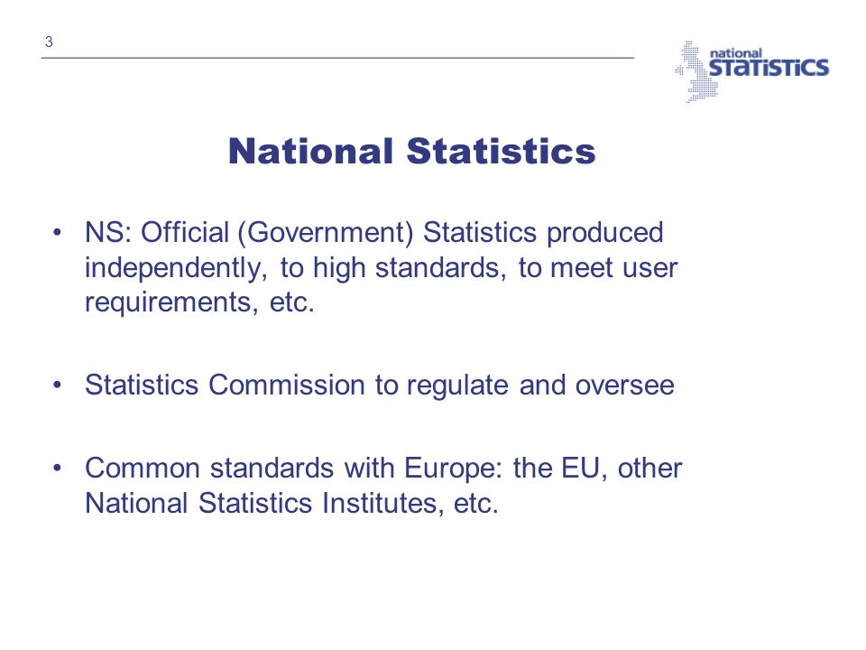 3 National Statistics NS: Official (Government) Statistics produced independently, to high standards, to meet user requirements, etc.