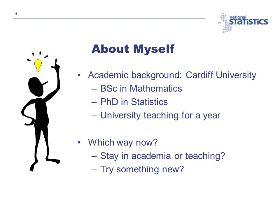9 About Myself Academic background: Cardiff University –BSc in Mathematics –PhD in Statistics –University teaching for a year Which way now.