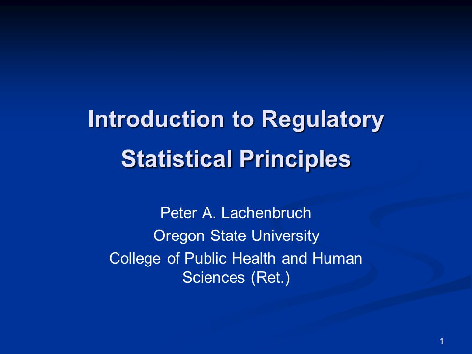 Introduction to Regulatory Statistical Principles Peter A. Lachenbruch Oregon State University College of Public Health and Human Sciences (Ret.) 1
