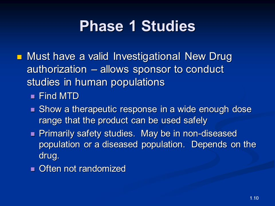 Phase 1 Studies Must have a valid Investigational New Drug authorization – allows sponsor to conduct studies in human populations Must have a valid Investigational New Drug authorization – allows sponsor to conduct studies in human populations Find MTD Find MTD Show a therapeutic response in a wide enough dose range that the product can be used safely Show a therapeutic response in a wide enough dose range that the product can be used safely Primarily safety studies.
