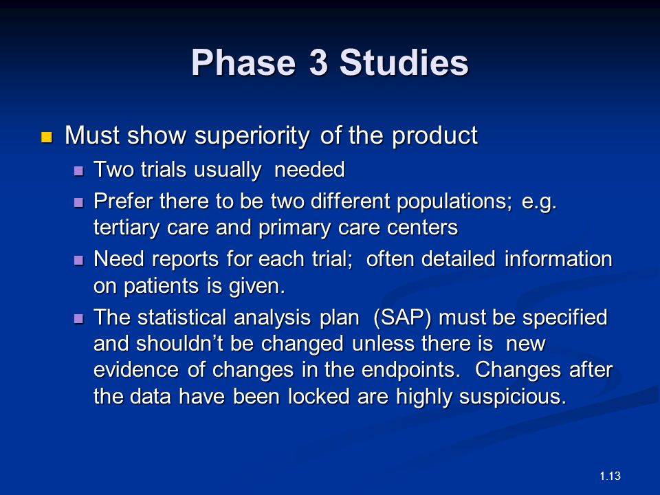 Phase 3 Studies Must show superiority of the product Must show superiority of the product Two trials usually needed Two trials usually needed Prefer there to be two different populations; e.g.
