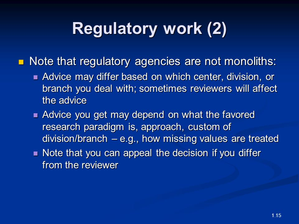 Regulatory work (2) Note that regulatory agencies are not monoliths: Note that regulatory agencies are not monoliths: Advice may differ based on which center, division, or branch you deal with; sometimes reviewers will affect the advice Advice may differ based on which center, division, or branch you deal with; sometimes reviewers will affect the advice Advice you get may depend on what the favored research paradigm is, approach, custom of division/branch – e.g., how missing values are treated Advice you get may depend on what the favored research paradigm is, approach, custom of division/branch – e.g., how missing values are treated Note that you can appeal the decision if you differ from the reviewer Note that you can appeal the decision if you differ from the reviewer 1.15