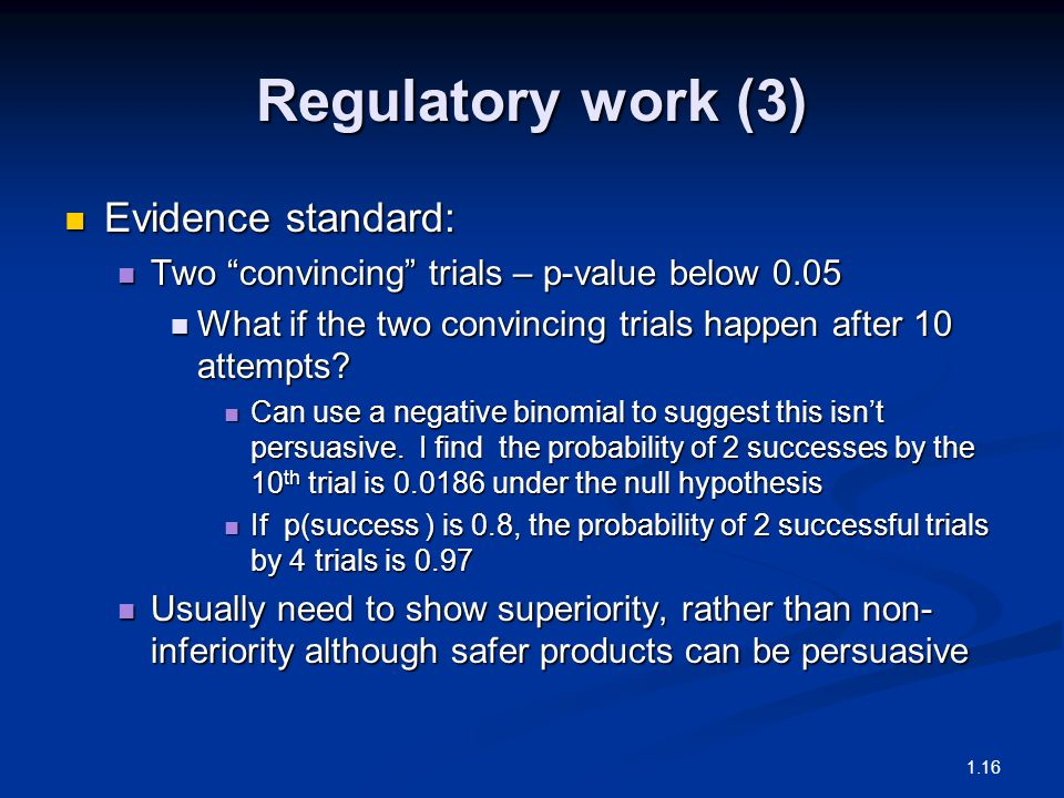 Regulatory work (3) Evidence standard: Evidence standard: Two convincing trials – p-value below 0.05 Two convincing trials – p-value below 0.05 What if the two convincing trials happen after 10 attempts.