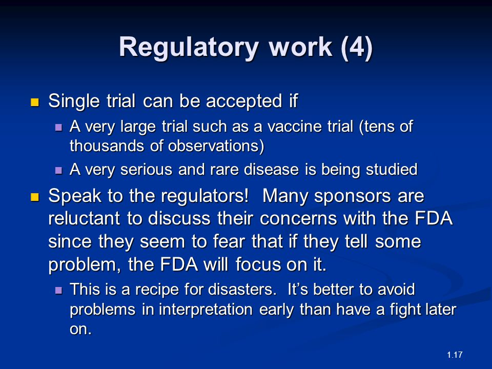 Regulatory work (4) Single trial can be accepted if Single trial can be accepted if A very large trial such as a vaccine trial (tens of thousands of observations) A very large trial such as a vaccine trial (tens of thousands of observations) A very serious and rare disease is being studied A very serious and rare disease is being studied Speak to the regulators.