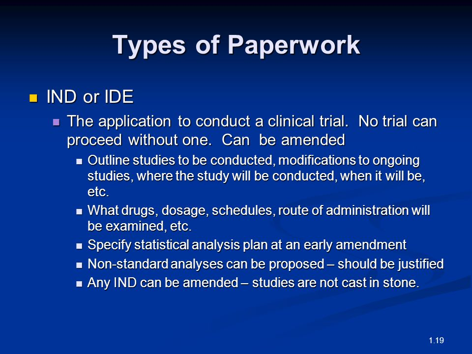 Types of Paperwork IND or IDE IND or IDE The application to conduct a clinical trial. No trial can proceed without one. Can be amended The application