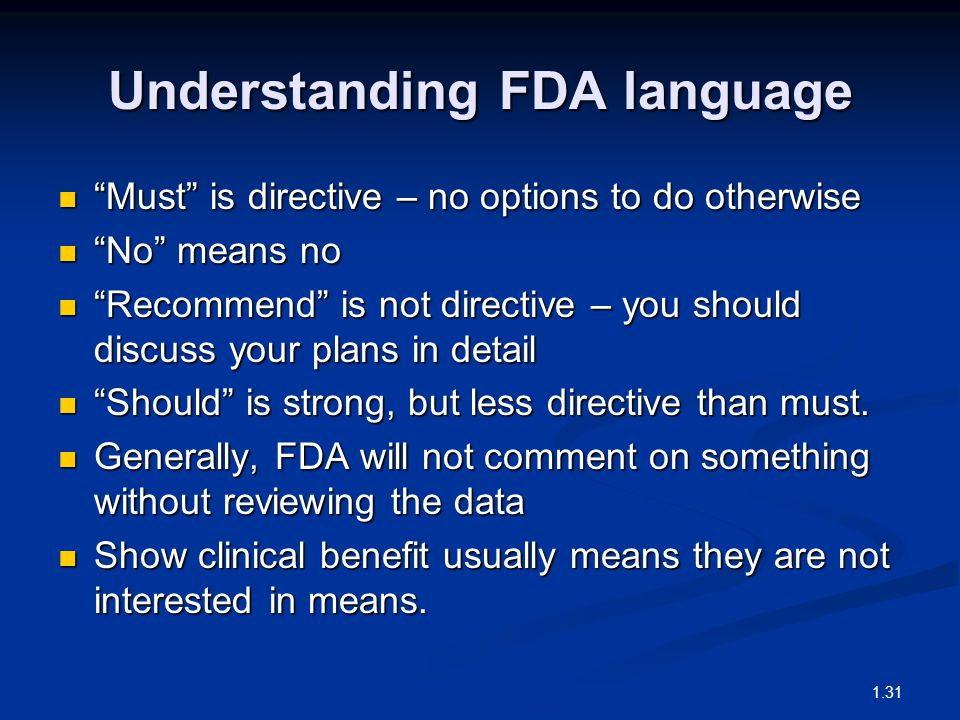Understanding FDA language Must is directive – no options to do otherwise Must is directive – no options to do otherwise No means no No means no Recommend is not directive – you should discuss your plans in detail Recommend is not directive – you should discuss your plans in detail Should is strong, but less directive than must.