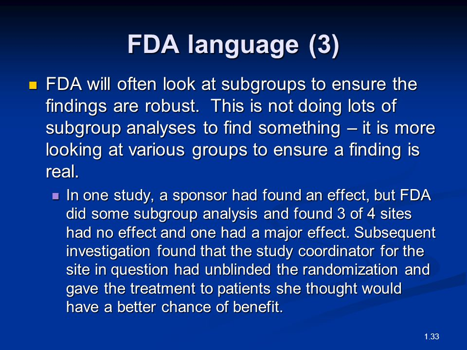 FDA language (3) FDA will often look at subgroups to ensure the findings are robust. This is not doing lots of subgroup analyses to find something – i