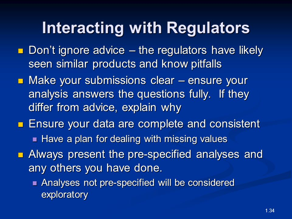 Interacting with Regulators Don't ignore advice – the regulators have likely seen similar products and know pitfalls Don't ignore advice – the regulators have likely seen similar products and know pitfalls Make your submissions clear – ensure your analysis answers the questions fully.