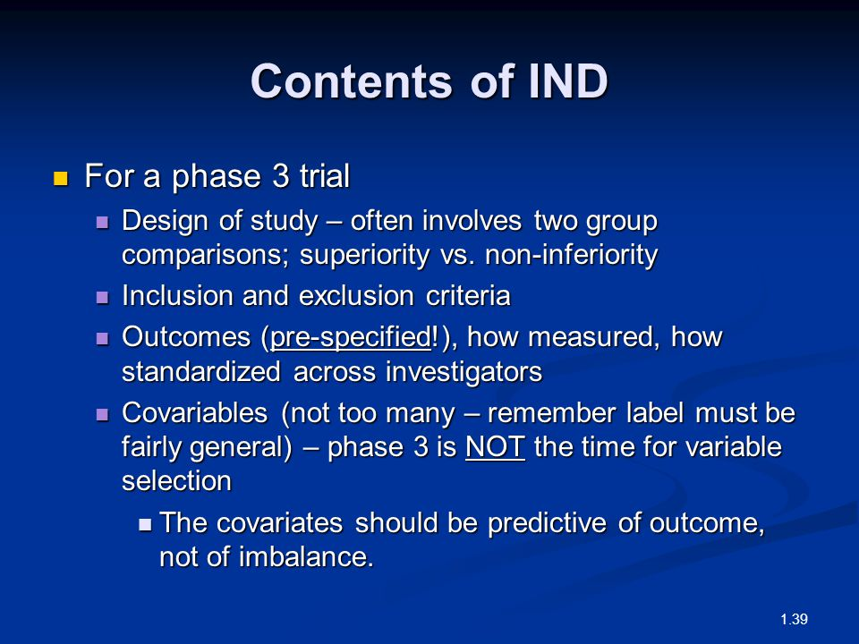 Contents of IND For a phase 3 trial For a phase 3 trial Design of study – often involves two group comparisons; superiority vs.