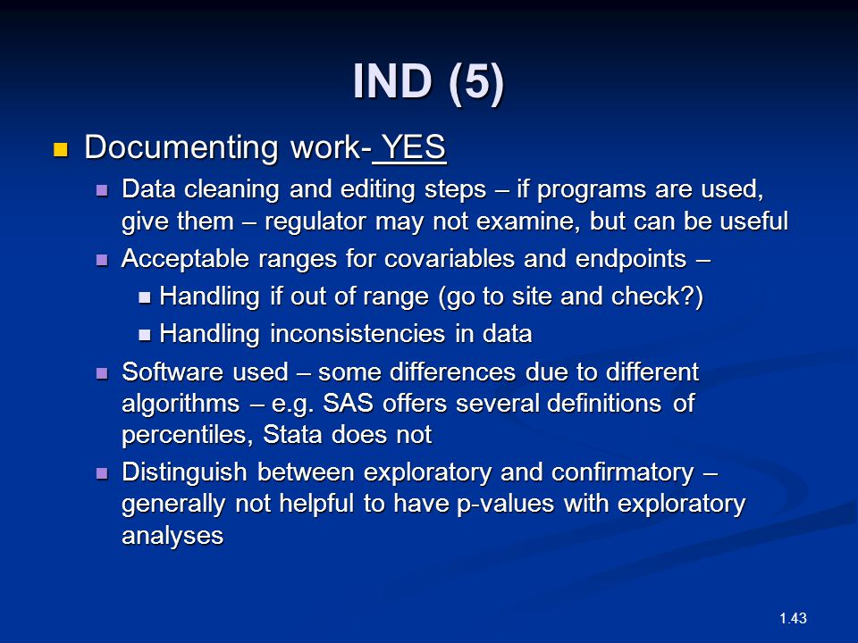 IND (5) Documenting work- YES Documenting work- YES Data cleaning and editing steps – if programs are used, give them – regulator may not examine, but can be useful Data cleaning and editing steps – if programs are used, give them – regulator may not examine, but can be useful Acceptable ranges for covariables and endpoints – Acceptable ranges for covariables and endpoints – Handling if out of range (go to site and check?) Handling if out of range (go to site and check?) Handling inconsistencies in data Handling inconsistencies in data Software used – some differences due to different algorithms – e.g.