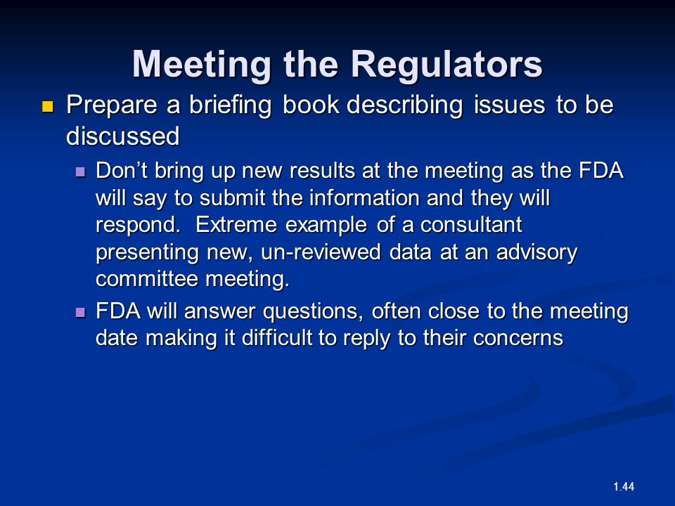 Meeting the Regulators Prepare a briefing book describing issues to be discussed Prepare a briefing book describing issues to be discussed Don't bring