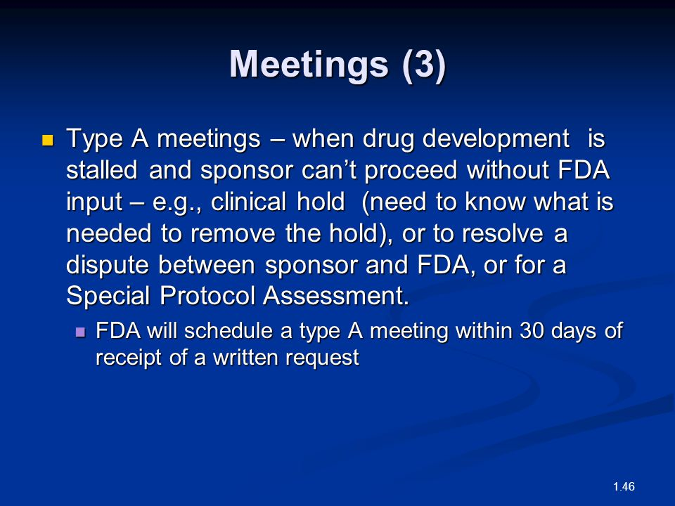 Meetings (3) Type A meetings – when drug development is stalled and sponsor can't proceed without FDA input – e.g., clinical hold (need to know what i