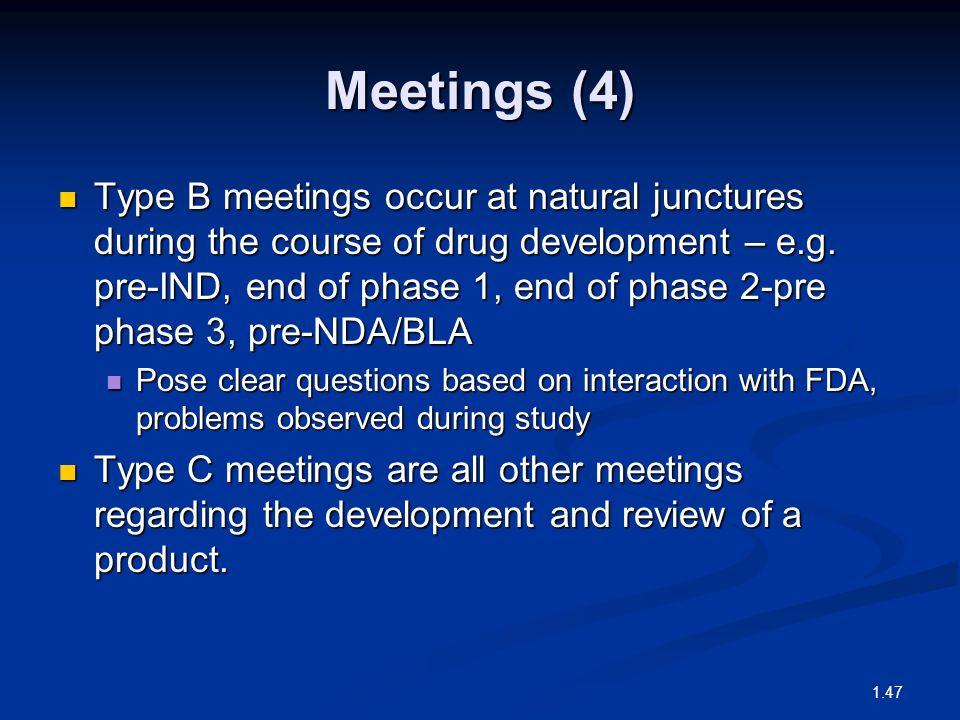 Meetings (4) Type B meetings occur at natural junctures during the course of drug development – e.g. pre-IND, end of phase 1, end of phase 2-pre phase
